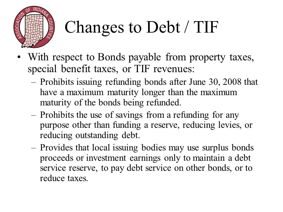 Changes to Debt / TIF With respect to Bonds payable from property taxes, special benefit taxes, or TIF revenues: –Prohibits issuing refunding bonds after June 30, 2008 that have a maximum maturity longer than the maximum maturity of the bonds being refunded.