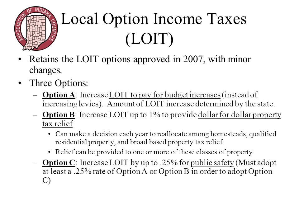 Local Option Income Taxes (LOIT) Retains the LOIT options approved in 2007, with minor changes.