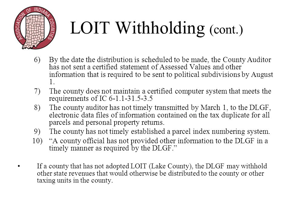 LOIT Withholding (cont.) 6)By the date the distribution is scheduled to be made, the County Auditor has not sent a certified statement of Assessed Values and other information that is required to be sent to political subdivisions by August 1.