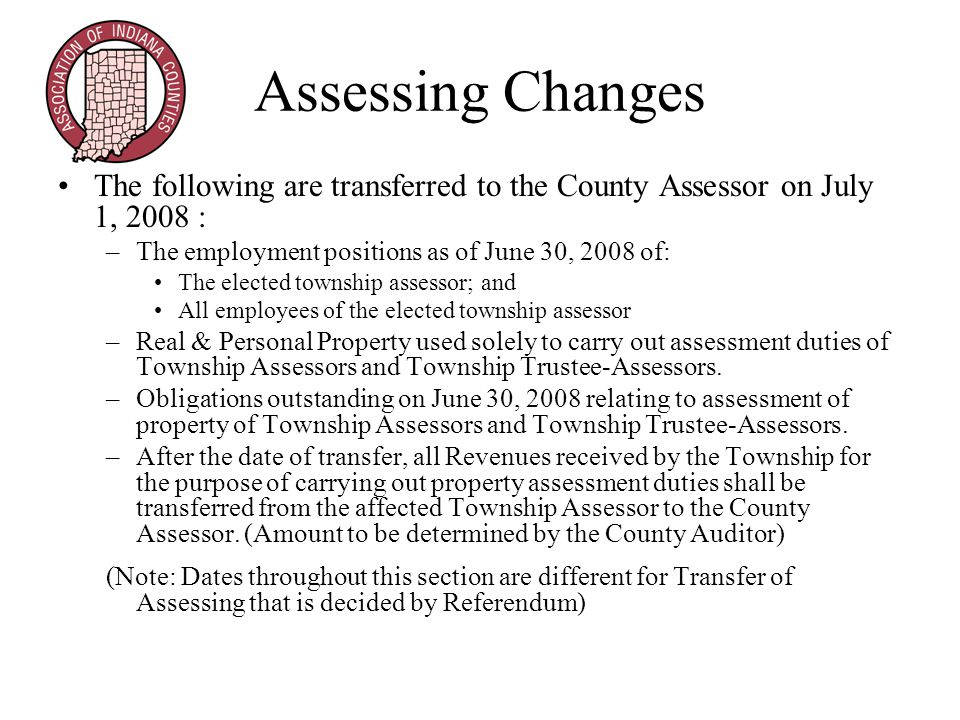 Assessing Changes The following are transferred to the County Assessor on July 1, 2008 : –The employment positions as of June 30, 2008 of: The elected township assessor; and All employees of the elected township assessor –Real & Personal Property used solely to carry out assessment duties of Township Assessors and Township Trustee-Assessors.