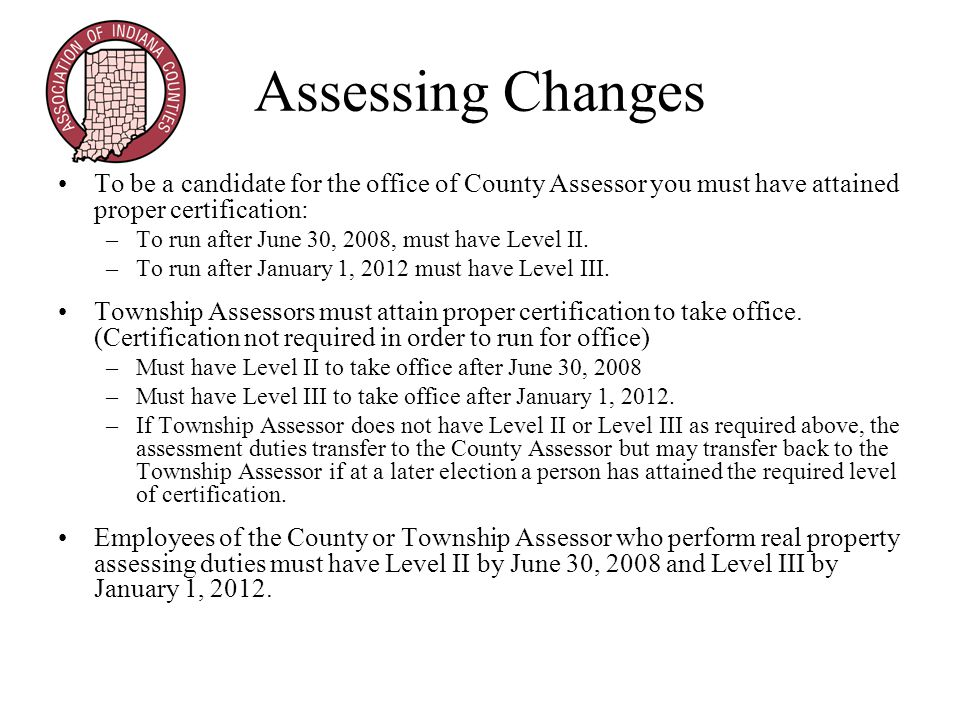 Assessing Changes To be a candidate for the office of County Assessor you must have attained proper certification: –To run after June 30, 2008, must have Level II.