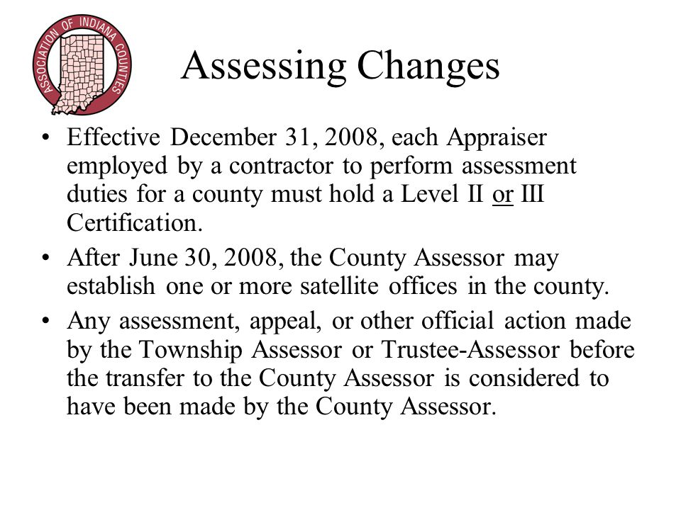 Assessing Changes Effective December 31, 2008, each Appraiser employed by a contractor to perform assessment duties for a county must hold a Level II or III Certification.