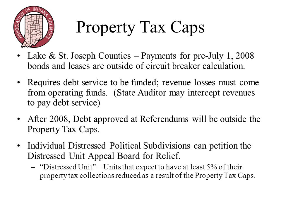 Property Tax Caps Lake & St. Joseph Counties – Payments for pre-July 1, 2008 bonds and leases are outside of circuit breaker calculation. Requires deb