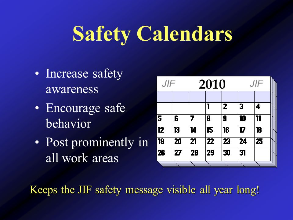 Safety Calendars Increase safety awareness Encourage safe behavior Post prominently in all work areas 2010 JIF Keeps the JIF safety message visible all year long!