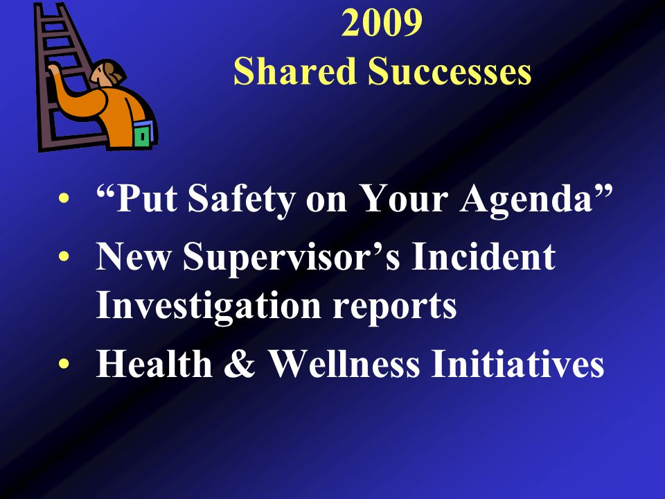 2009 Shared Successes Put Safety on Your Agenda New Supervisor's Incident Investigation reports Health & Wellness Initiatives
