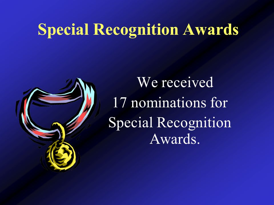 Special Recognition Awards We received 17 nominations for Special Recognition Awards.