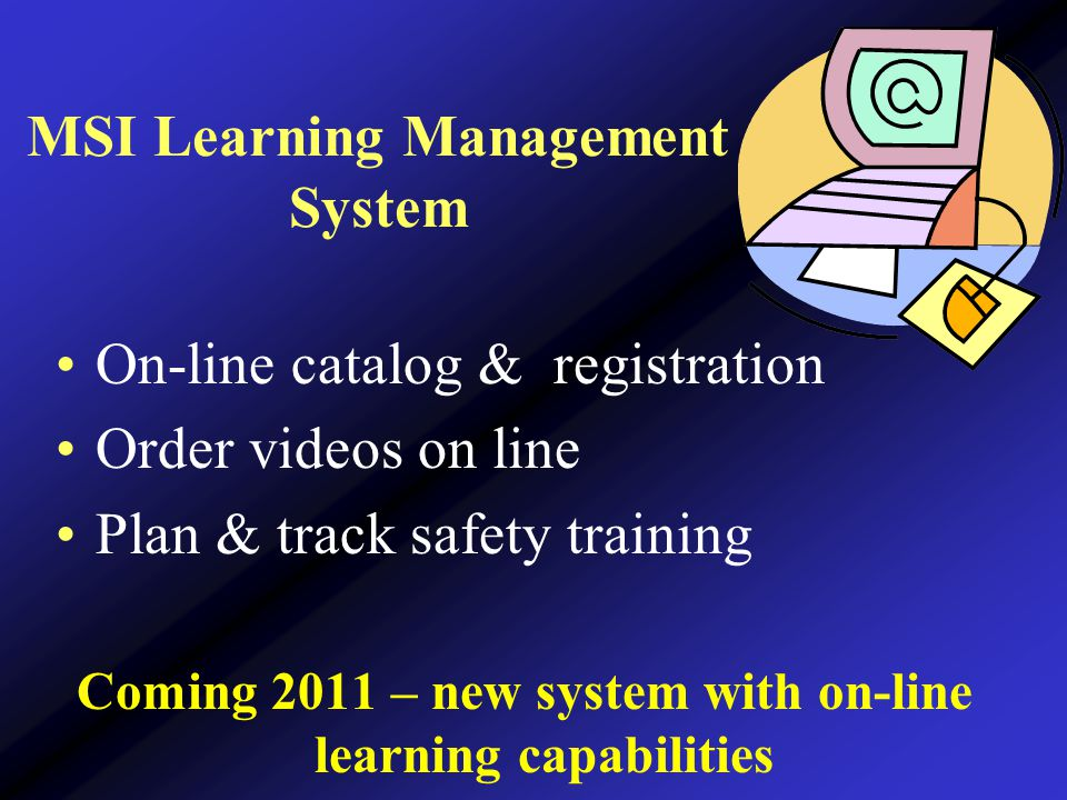 MSI Learning Management System On-line catalog & registration Order videos on line Plan & track safety training Coming 2011 – new system with on-line learning capabilities