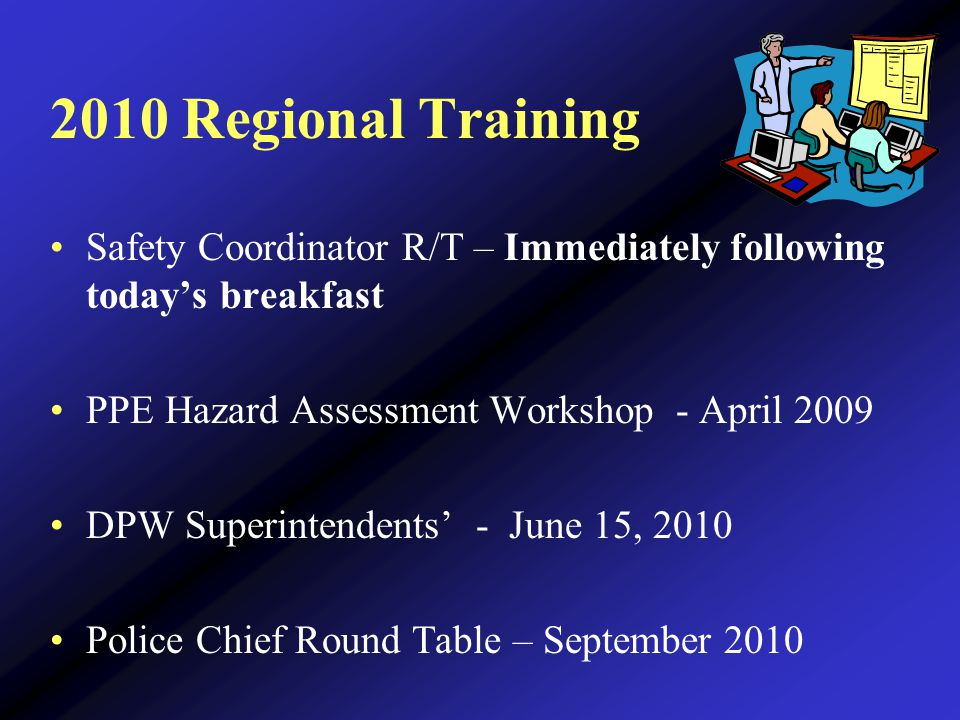 2010 Regional Training Safety Coordinator R/T – Immediately following today's breakfast PPE Hazard Assessment Workshop - April 2009 DPW Superintendents' - June 15, 2010 Police Chief Round Table – September 2010