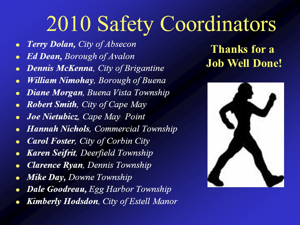 2010 Safety Coordinators l Terry Dolan, City of Absecon l Ed Dean, Borough of Avalon l Dennis McKenna, City of Brigantine l William Nimohay, Borough of Buena l Diane Morgan, Buena Vista Township l Robert Smith, City of Cape May l Joe Nietubicz, Cape May Point l Hannah Nichols, Commercial Township l Carol Foster, City of Corbin City l Karen Seifrit, Deerfield Township l Clarence Ryan, Dennis Township l Mike Day, Downe Township l Dale Goodreau, Egg Harbor Township l Kimberly Hodsdon, City of Estell Manor Thanks for a Job Well Done!