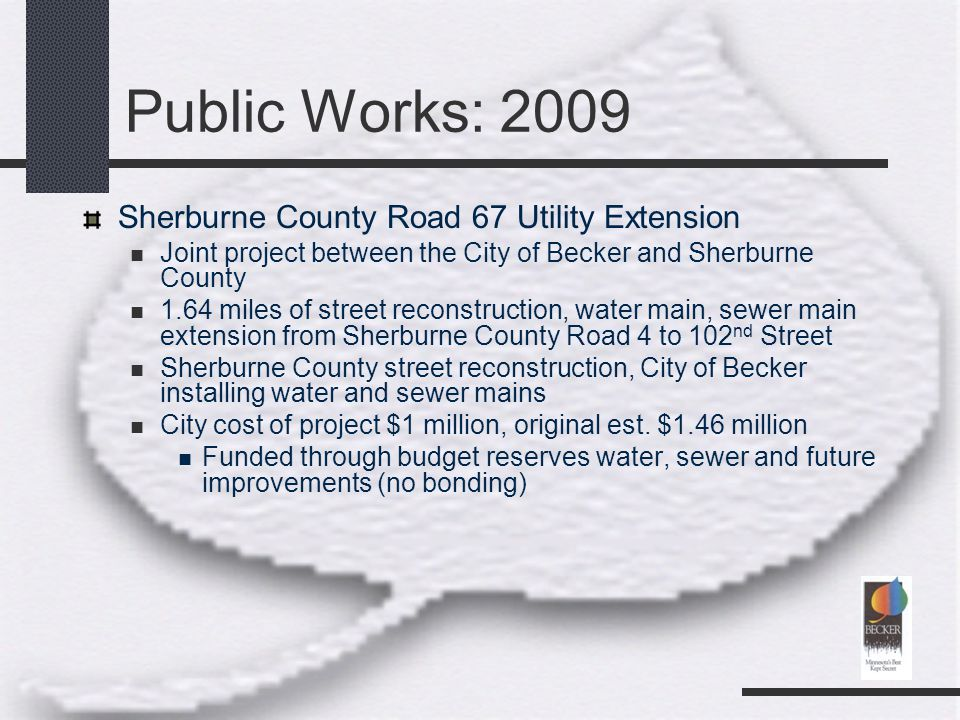 Public Works: 2009 Sherburne County Road 67 Utility Extension Joint project between the City of Becker and Sherburne County 1.64 miles of street reconstruction, water main, sewer main extension from Sherburne County Road 4 to 102 nd Street Sherburne County street reconstruction, City of Becker installing water and sewer mains City cost of project $1 million, original est.