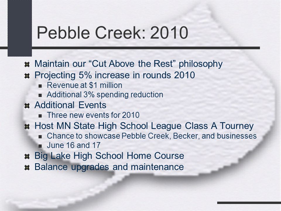 Pebble Creek: 2010 Maintain our Cut Above the Rest philosophy Projecting 5% increase in rounds 2010 Revenue at $1 million Additional 3% spending reduction Additional Events Three new events for 2010 Host MN State High School League Class A Tourney Chance to showcase Pebble Creek, Becker, and businesses June 16 and 17 Big Lake High School Home Course Balance upgrades and maintenance