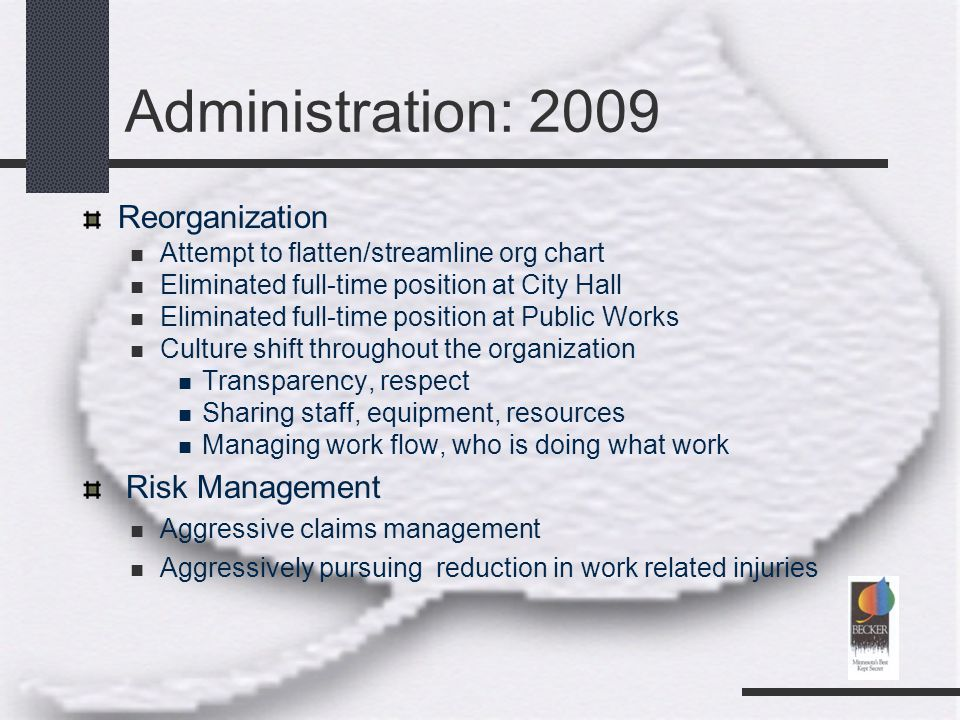 Administration: 2009 Reorganization Attempt to flatten/streamline org chart Eliminated full-time position at City Hall Eliminated full-time position at Public Works Culture shift throughout the organization Transparency, respect Sharing staff, equipment, resources Managing work flow, who is doing what work Risk Management Aggressive claims management Aggressively pursuing reduction in work related injuries