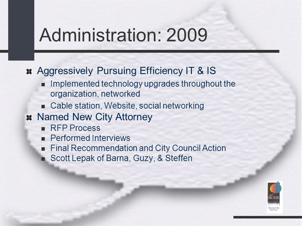 Administration: 2009 Aggressively Pursuing Efficiency IT & IS Implemented technology upgrades throughout the organization, networked Cable station, Website, social networking Named New City Attorney RFP Process Performed Interviews Final Recommendation and City Council Action Scott Lepak of Barna, Guzy, & Steffen
