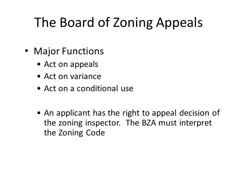 The Board of Zoning Appeals Major Functions Act on appeals Act on variance Act on a conditional use An applicant has the right to appeal decision of the zoning inspector.