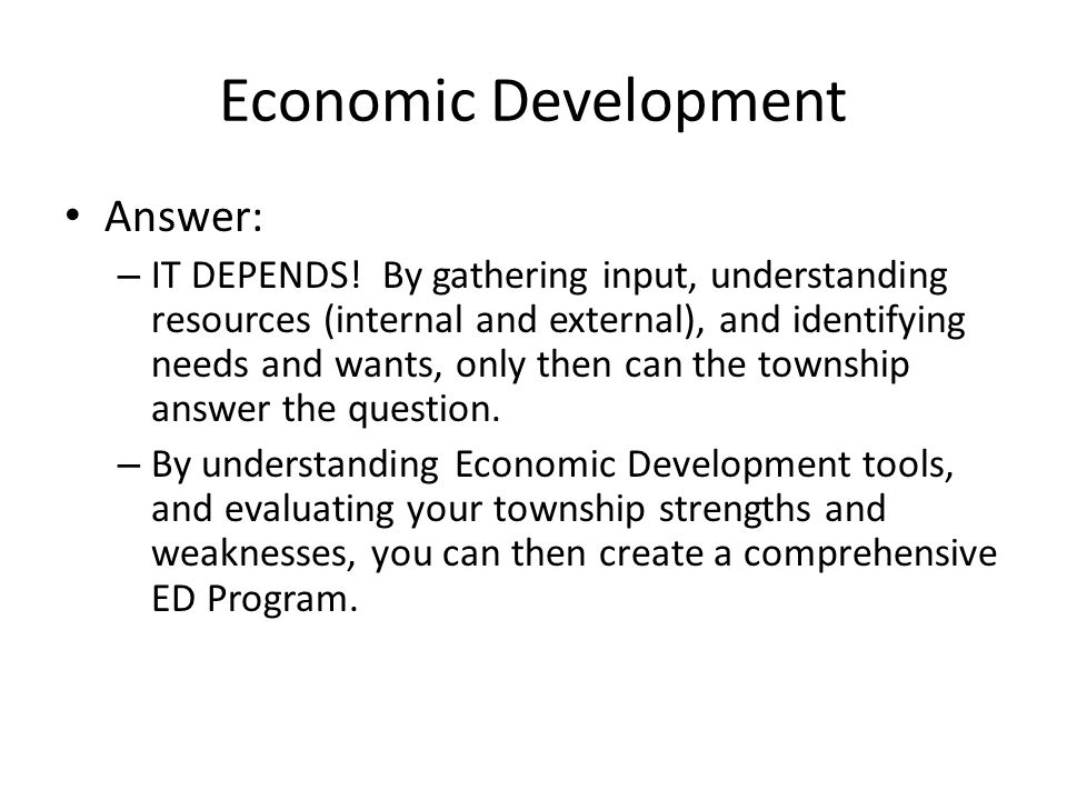 Economic Development Answer: – IT DEPENDS! By gathering input, understanding resources (internal and external), and identifying needs and wants, only