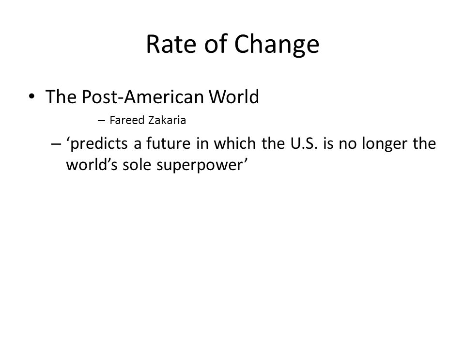 Rate of Change The Post-American World – Fareed Zakaria – 'predicts a future in which the U.S.
