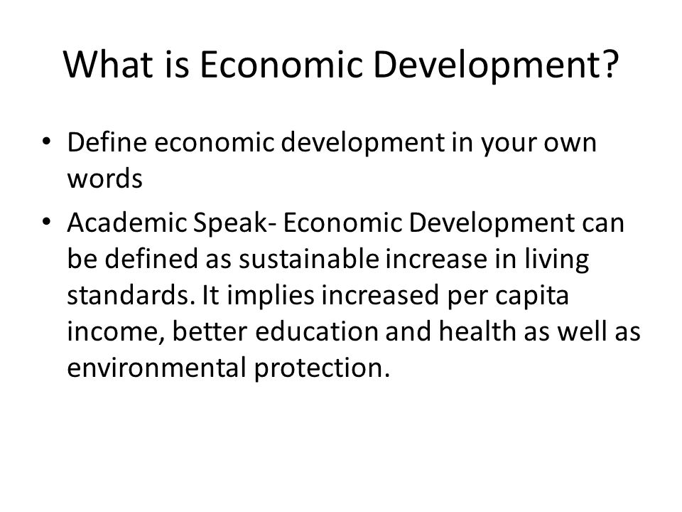 What is Economic Development? Define economic development in your own words Academic Speak- Economic Development can be defined as sustainable increas