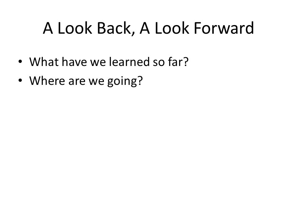 A Look Back, A Look Forward What have we learned so far? Where are we going?