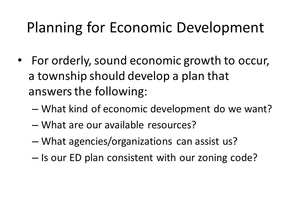 Planning for Economic Development For orderly, sound economic growth to occur, a township should develop a plan that answers the following: – What kind of economic development do we want.