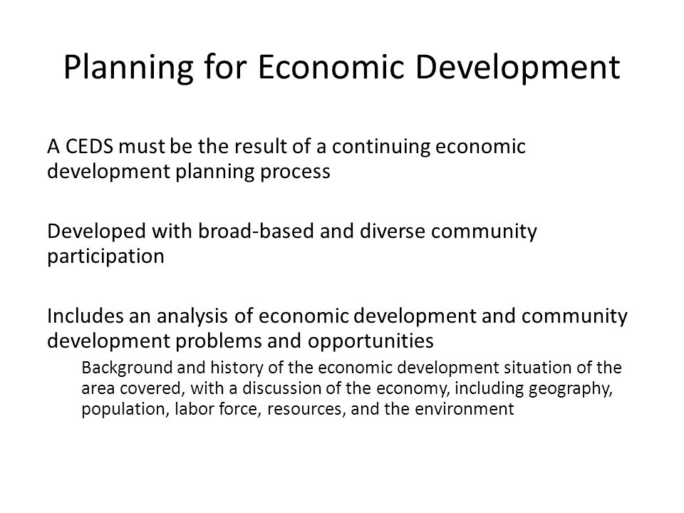 A CEDS must be the result of a continuing economic development planning process Developed with broad-based and diverse community participation Includes an analysis of economic development and community development problems and opportunities Background and history of the economic development situation of the area covered, with a discussion of the economy, including geography, population, labor force, resources, and the environment Planning for Economic Development