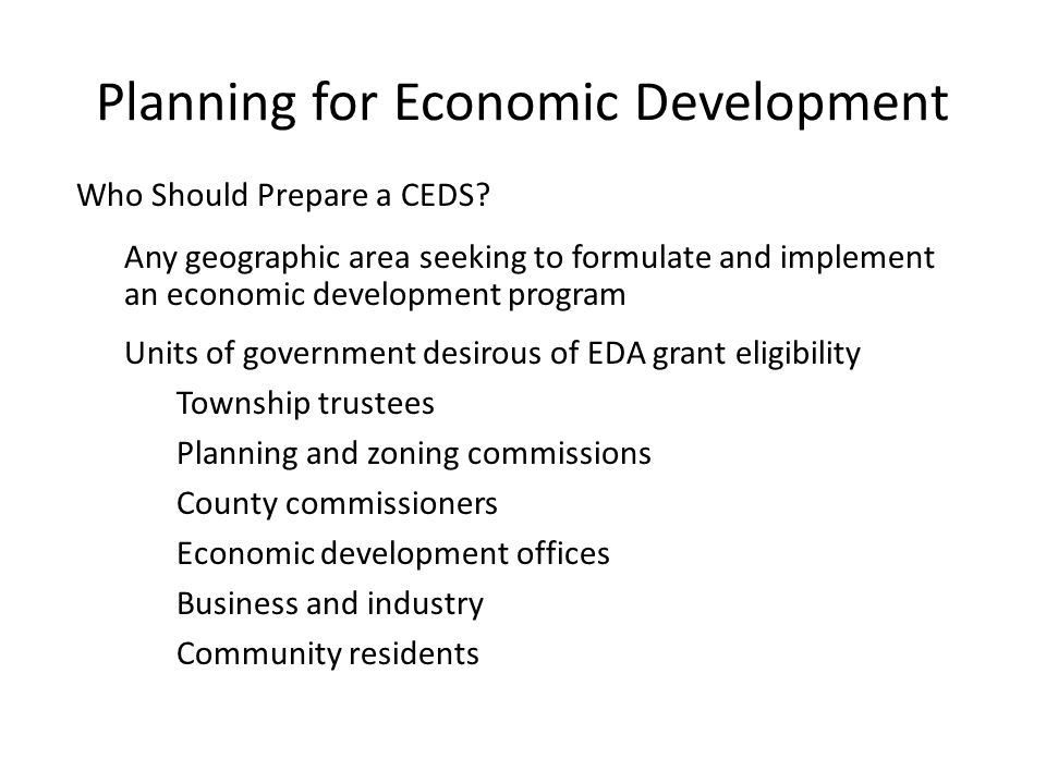 Who Should Prepare a CEDS? Any geographic area seeking to formulate and implement an economic development program Units of government desirous of EDA