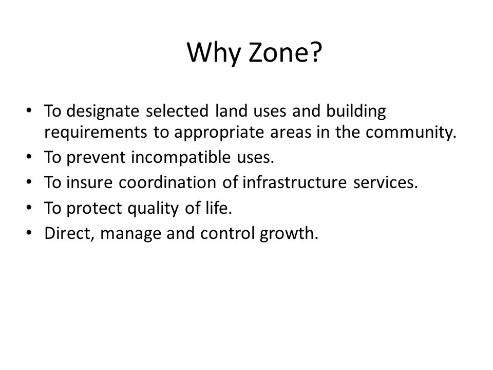 Why Zone? To designate selected land uses and building requirements to appropriate areas in the community. To prevent incompatible uses. To insure coo