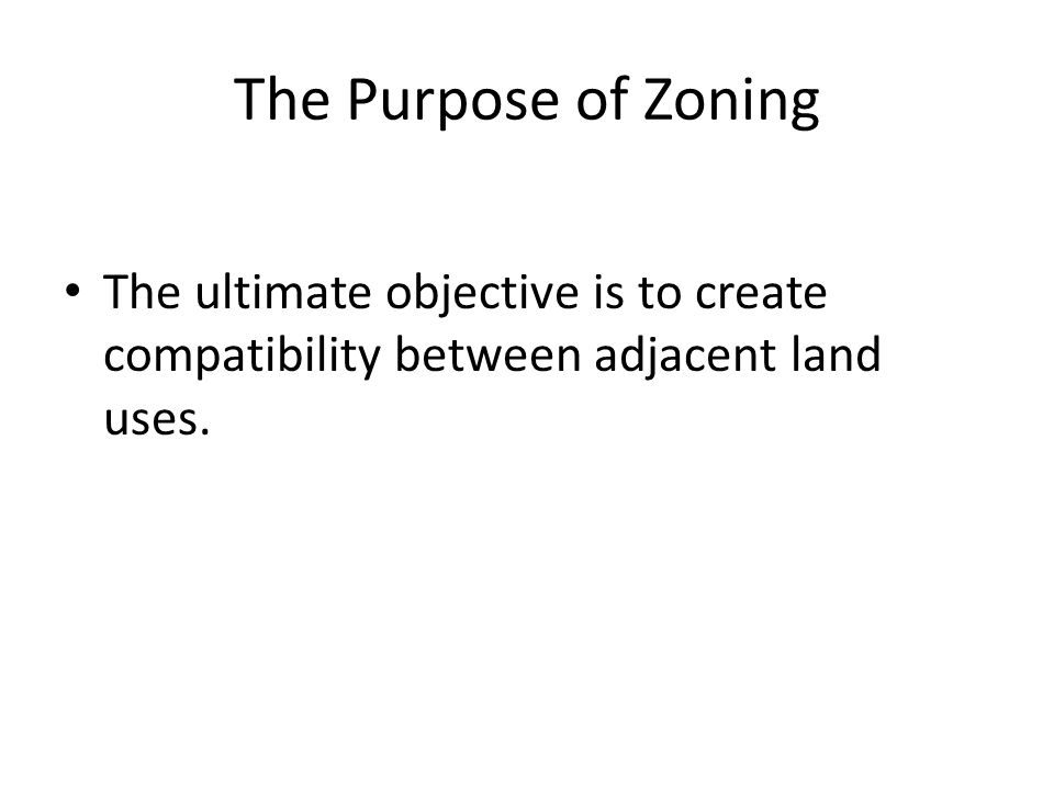 The Purpose of Zoning The ultimate objective is to create compatibility between adjacent land uses.