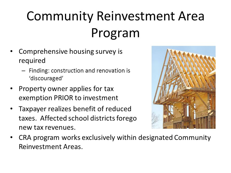 Community Reinvestment Area Program Comprehensive housing survey is required – Finding: construction and renovation is 'discouraged' Property owner applies for tax exemption PRIOR to investment Taxpayer realizes benefit of reduced taxes.