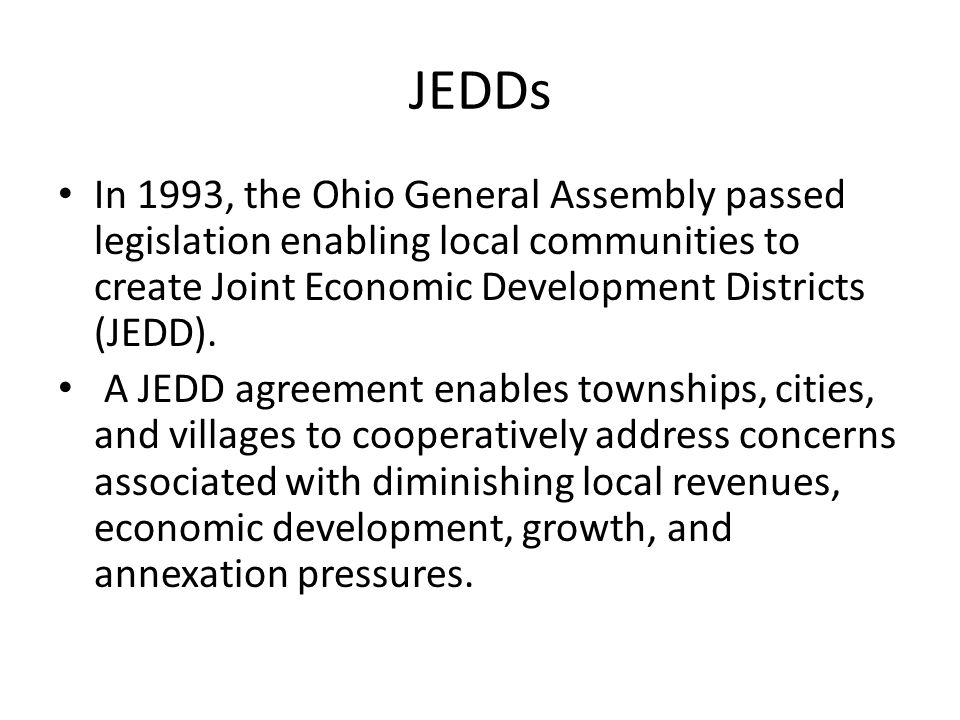 JEDDs In 1993, the Ohio General Assembly passed legislation enabling local communities to create Joint Economic Development Districts (JEDD).