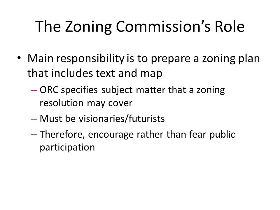Main responsibility is to prepare a zoning plan that includes text and map – ORC specifies subject matter that a zoning resolution may cover – Must be visionaries/futurists – Therefore, encourage rather than fear public participation The Zoning Commission's Role