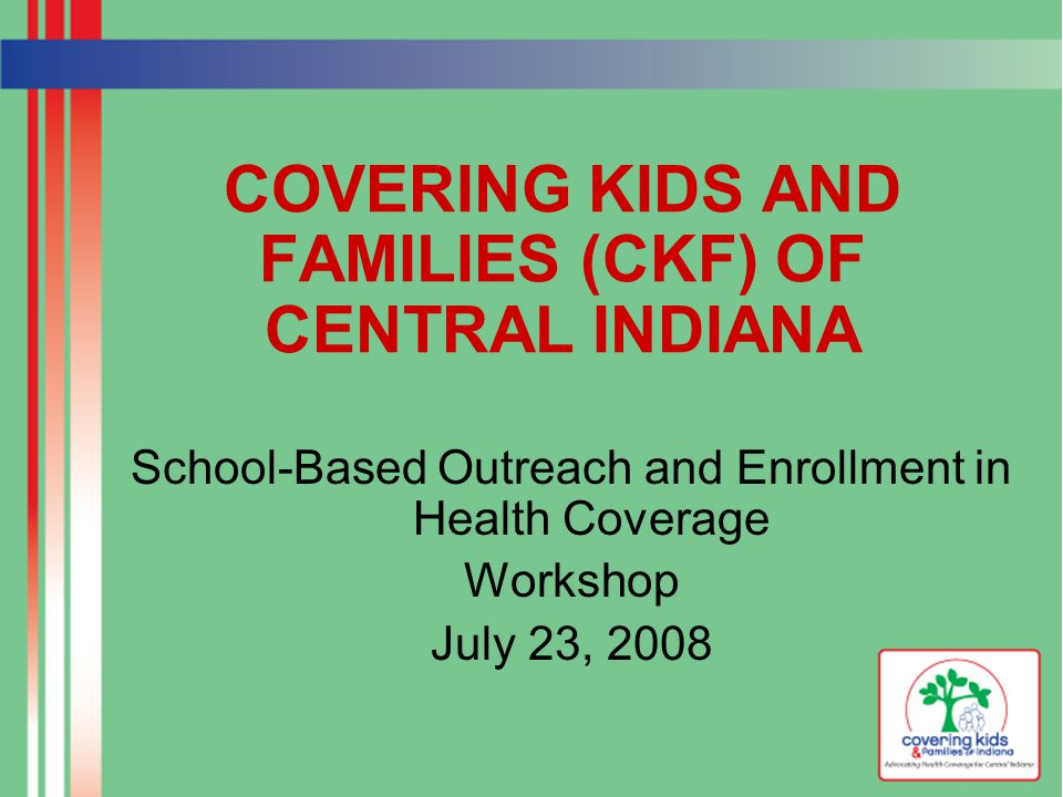 COVERING KIDS AND FAMILIES (CKF) OF CENTRAL INDIANA School-Based Outreach and Enrollment in Health Coverage Workshop July 23, 2008