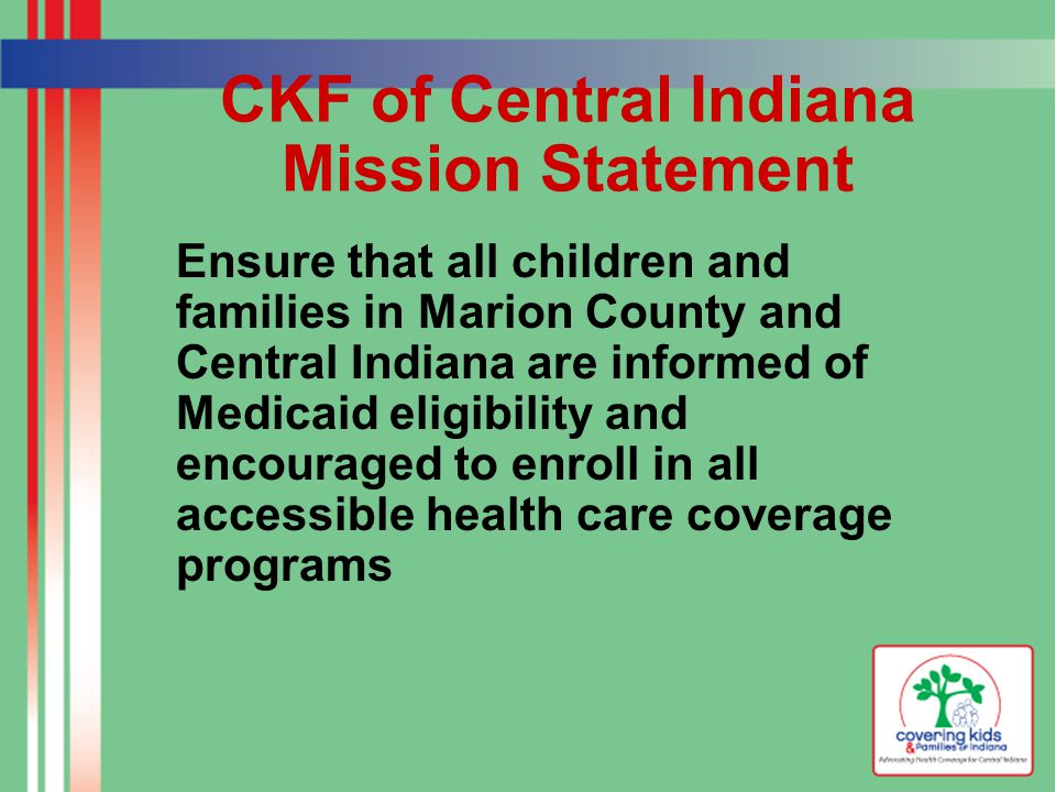 CKF of Central Indiana Mission Statement Ensure that all children and families in Marion County and Central Indiana are informed of Medicaid eligibility and encouraged to enroll in all accessible health care coverage programs