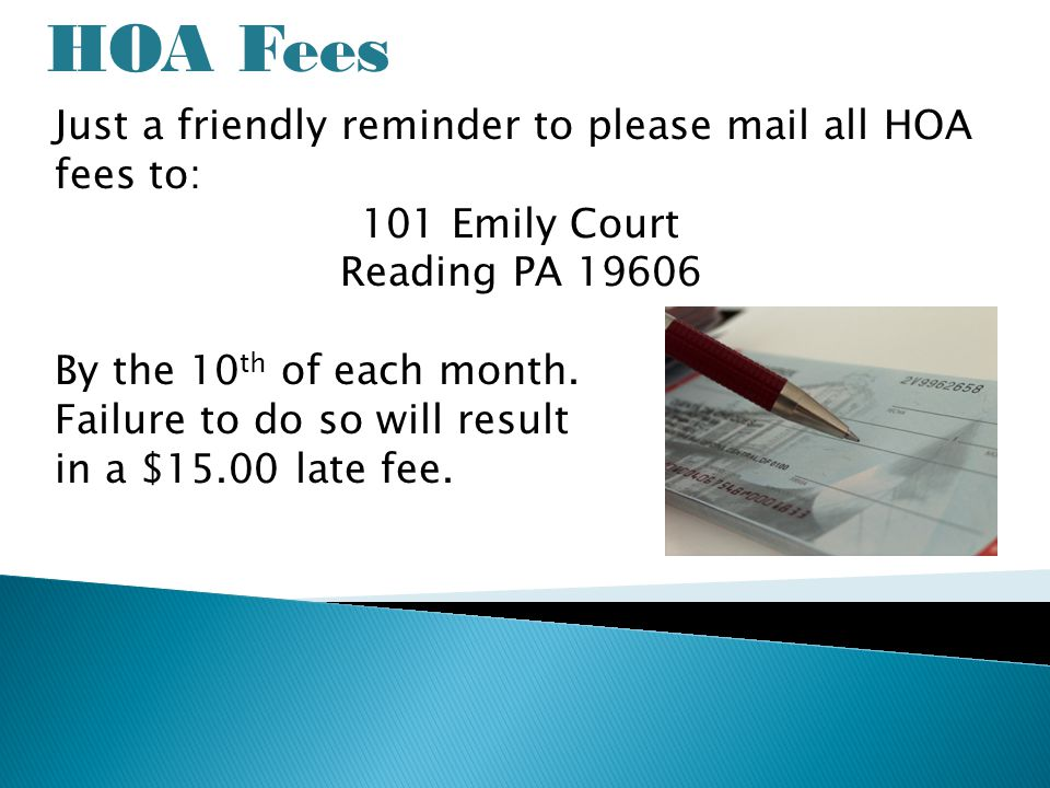HOA Fees Just a friendly reminder to please mail all HOA fees to: 101 Emily Court Reading PA 19606 By the 10 th of each month.