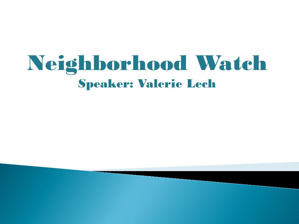 Neighborhood Watch Speaker: Valerie Lech