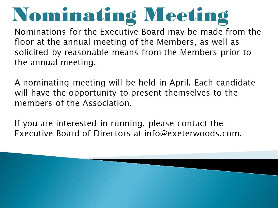 Nominating Meeting Nominations for the Executive Board may be made from the floor at the annual meeting of the Members, as well as solicited by reasonable means from the Members prior to the annual meeting.