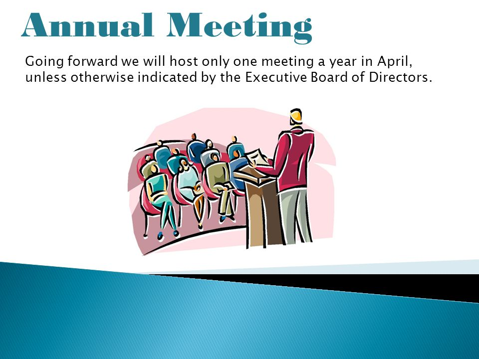 Annual Meeting Going forward we will host only one meeting a year in April, unless otherwise indicated by the Executive Board of Directors.