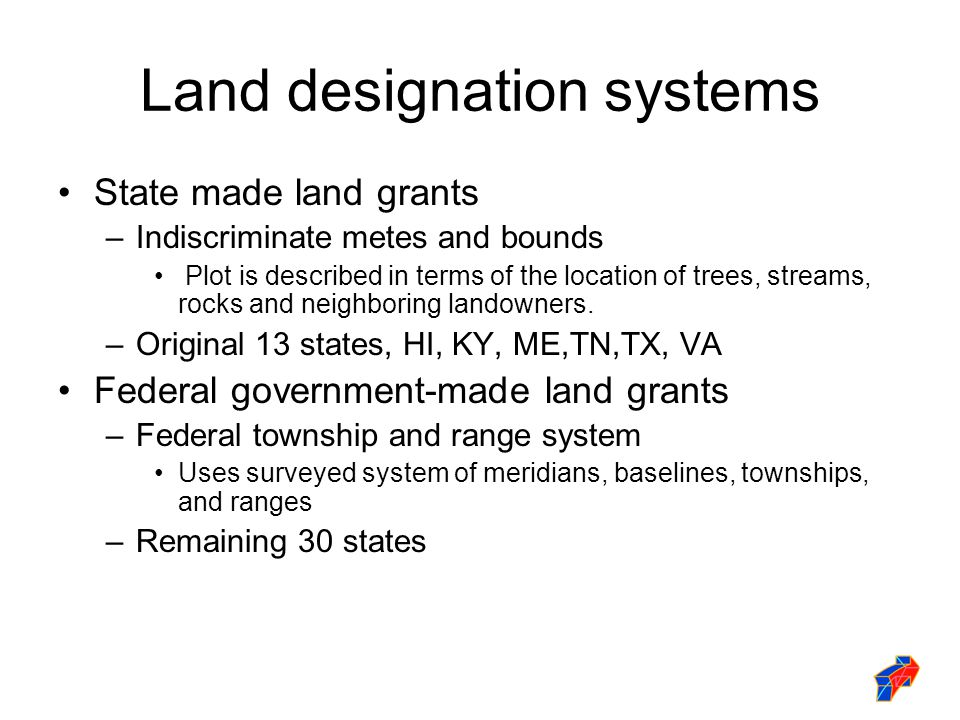 Land designation systems State made land grants –Indiscriminate metes and bounds Plot is described in terms of the location of trees, streams, rocks a