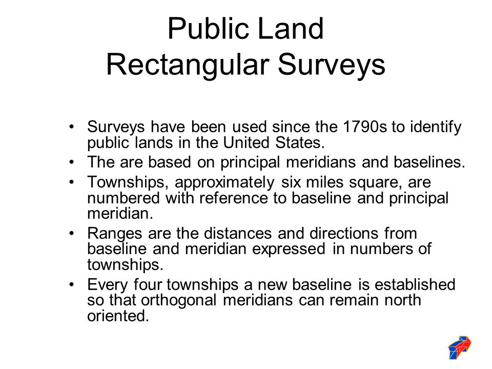 Public Land Rectangular Surveys Surveys have been used since the 1790s to identify public lands in the United States. The are based on principal merid