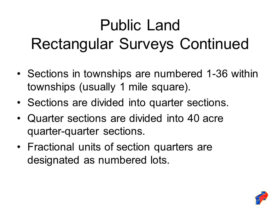 Public Land Rectangular Surveys Continued Sections in townships are numbered 1-36 within townships (usually 1 mile square).