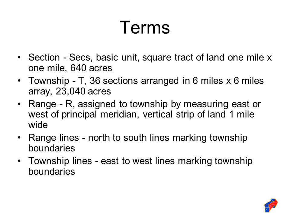 Terms Section - Secs, basic unit, square tract of land one mile x one mile, 640 acres Township - T, 36 sections arranged in 6 miles x 6 miles array, 23,040 acres Range - R, assigned to township by measuring east or west of principal meridian, vertical strip of land 1 mile wide Range lines - north to south lines marking township boundaries Township lines - east to west lines marking township boundaries