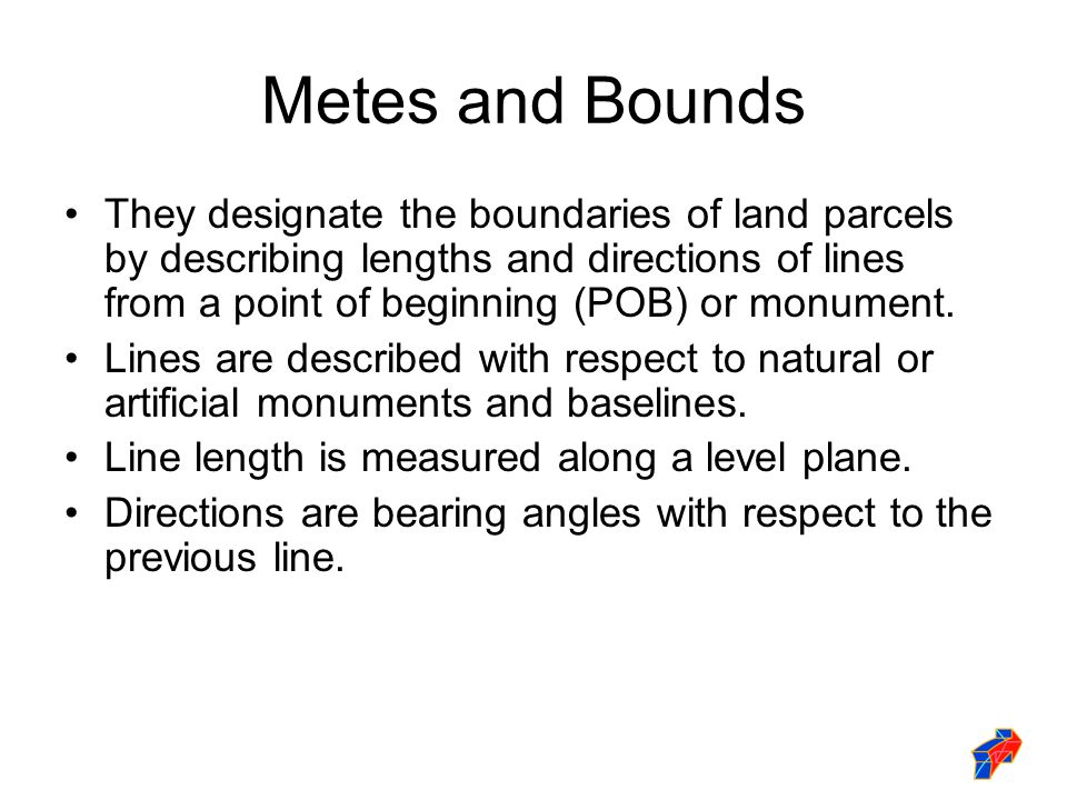 Metes and Bounds They designate the boundaries of land parcels by describing lengths and directions of lines from a point of beginning (POB) or monume