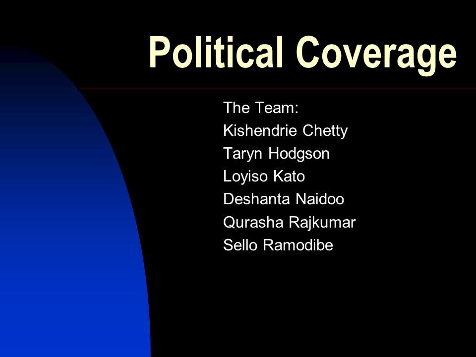 Political Coverage The Team: Kishendrie Chetty Taryn Hodgson Loyiso Kato Deshanta Naidoo Qurasha Rajkumar Sello Ramodibe