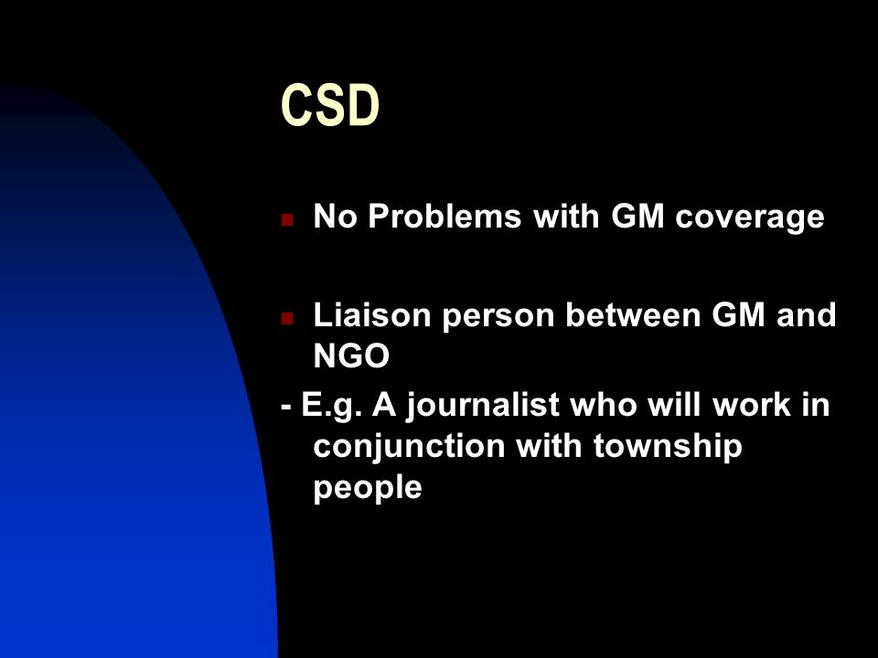 CSD No Problems with GM coverage Liaison person between GM and NGO - E.g.