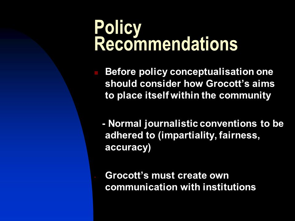 Policy Recommendations Before policy conceptualisation one should consider how Grocott's aims to place itself within the community - Normal journalistic conventions to be adhered to (impartiality, fairness, accuracy) - Grocott's must create own communication with institutions