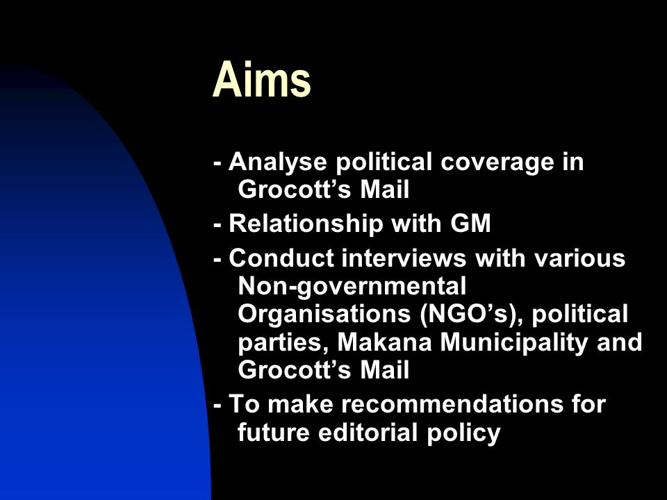 Aims - Analyse political coverage in Grocott's Mail - Relationship with GM - Conduct interviews with various Non-governmental Organisations (NGO's), political parties, Makana Municipality and Grocott's Mail - To make recommendations for future editorial policy