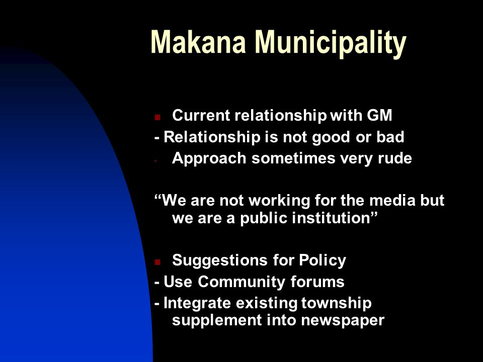 Makana Municipality Current relationship with GM - Relationship is not good or bad - Approach sometimes very rude We are not working for the media but we are a public institution Suggestions for Policy - Use Community forums - Integrate existing township supplement into newspaper