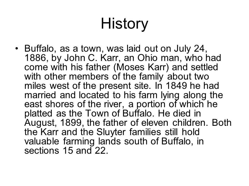History Buffalo, as a town, was laid out on July 24, 1886, by John C. Karr, an Ohio man, who had come with his father (Moses Karr) and settled with ot