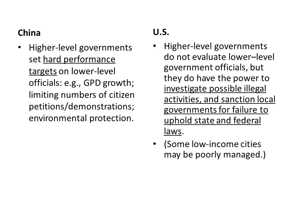 China Higher-level governments have final authority to assign whatever responsibilities to lower-level governments; incentives for each level to push responsibilities, but not necessarily financial resources, down to lower levels; lower-level governments are more financially strapped (especially at the township and village level).