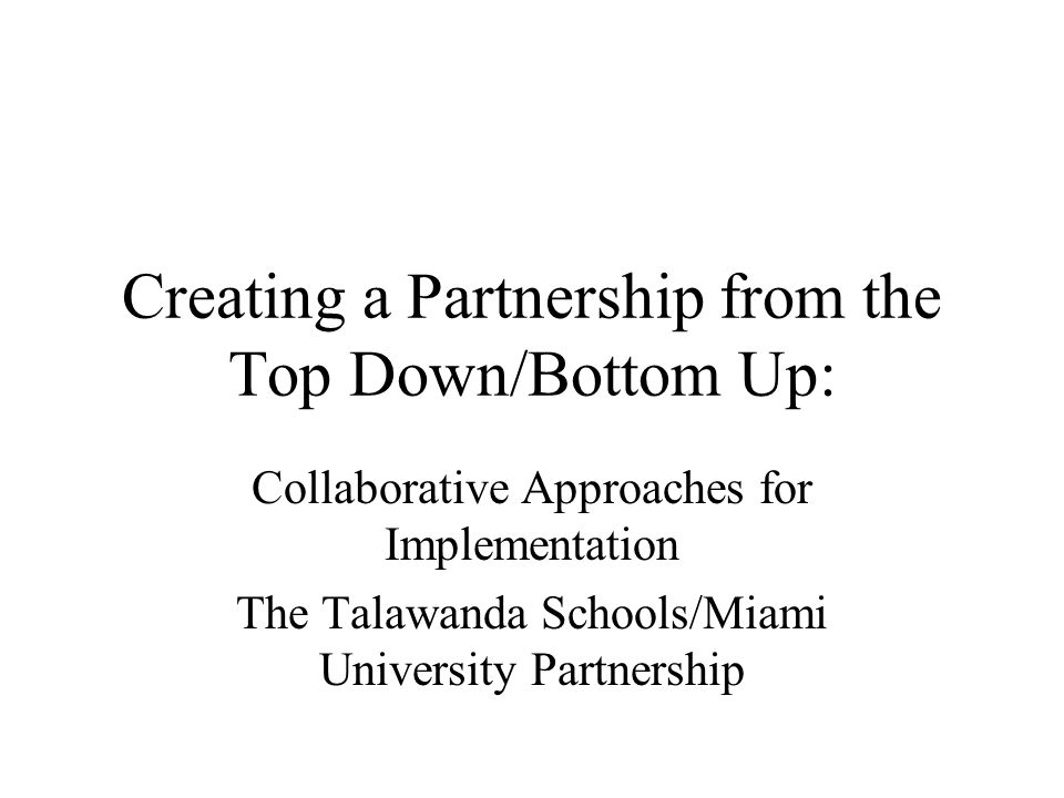 Creating a Partnership from the Top Down/Bottom Up: Collaborative Approaches for Implementation The Talawanda Schools/Miami University Partnership