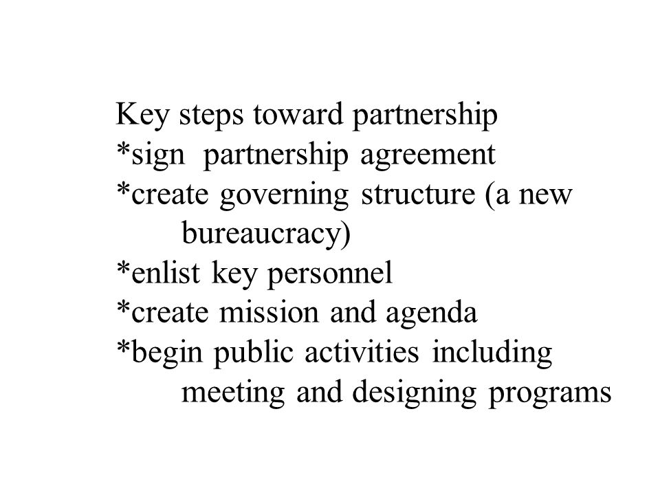 Key steps toward partnership *sign partnership agreement *create governing structure (a new bureaucracy) *enlist key personnel *create mission and agenda *begin public activities including meeting and designing programs